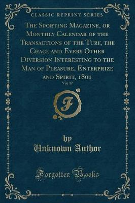 The Sporting Magazine, or Monthly Calendar of the Transactions of the Turf, the Chace and Every Other Diversion Interesting to the Man of Pleasure, Enterprize and Spirit, 1801, Vol. 17 (Classic Reprint) by Unknown Author