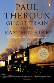 The Ghost Train to the Eastern Star: On the Tracks of 'The Great Railway Bazaar' by Paul Theroux