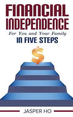 Financial Independence for You and Your Family in Five Steps by Jasper Ho
