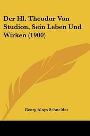 Der Hl. Theodor Von Studion, Sein Leben Und Wirken (1900) by Georg Aloys Schneider