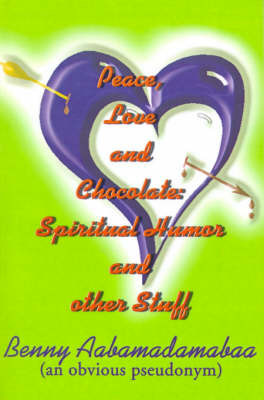 Peace, Love and Chocolate: Spiritual Humor and Other Stuff by Benny Aabamadamabaa