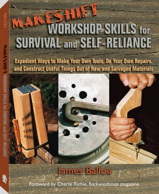 Makeshift Workshop Skills for Survival and Self-Reliance: Expedient Ways to Make Your Own Tools, Do Your Own Repairs, and Construct Useful Things Out of Raw and Salvaged Materials by James Ballou