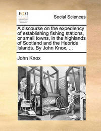 A Discourse on the Expediency of Establishing Fishing Stations, or Small Towns, in the Highlands of Scotland and the Hebride Islands. by John Knox, ... by John Knox