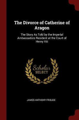 The Divorce of Catherine of Aragon by James Anthony Froude