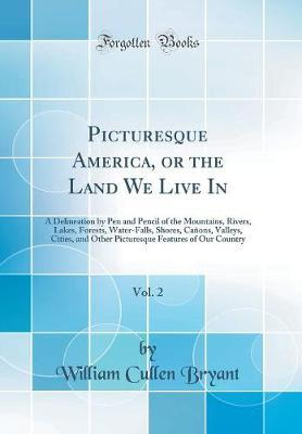 Picturesque America, or the Land We Live In, Vol. 2 by William Cullen Bryant