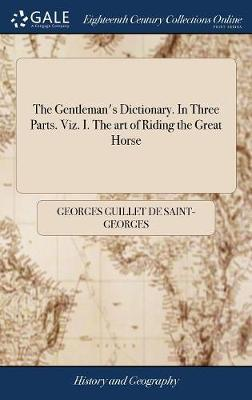 The Gentleman's Dictionary. in Three Parts. Viz. I. the Art of Riding the Great Horse by Georges Guillet De Saint-Georges
