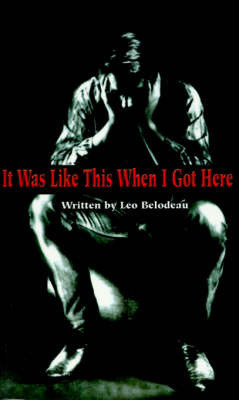 It Was Like This When I Got Here by Leo Belodeau