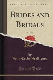 Brides and Bridals, Vol. 2 of 2 (Classic Reprint) by John Cordy Jeaffreson