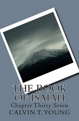 The Book of Isaiah: Chapter Thirty Seven by Calvin T Young