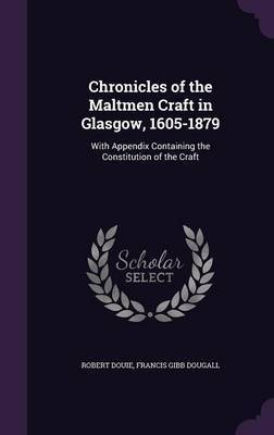 Chronicles of the Maltmen Craft in Glasgow, 1605-1879 by Robert Douie