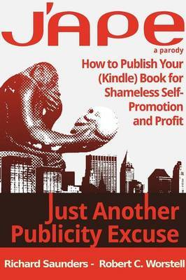J'ape: Just Another Publicity Excuse - How to Publish Your (Kindle) Book for Shameless Self-Promotion and Profit by Robert C. Worstell