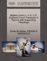Stiglets (John) V. U.S. U.S. Supreme Court Transcript of Record with Supporting Pleadings by Emile M Weber
