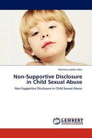 Non-Supportive Disclosure in Child Sexual Abuse by Matthew Jordan Akal