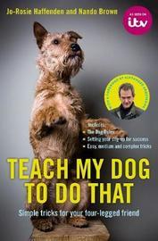 Teach My Dog To Do That by Jo-Rosie Haffenden