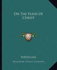 On the Flesh of Christ by . Tertullian