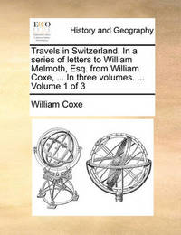 Travels in Switzerland. in a Series of Letters to William Melmoth, Esq. from William Coxe, ... in Three Volumes. ... Volume 1 of 3 by William Coxe