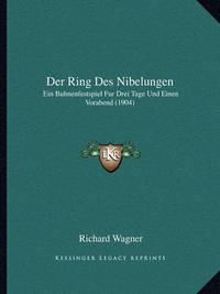 Der Ring Des Nibelungen: Ein Buhnenfestspiel Fur Drei Tage Und Einen Vorabend (1904) by Richard Wagner