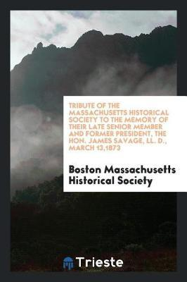 Tribute of the Massachusetts Historical Society to the Memory of Their Late Senior Member and Former President, the Hon. James Savage, LL. D., March 13,1873 by Boston Massachusetts Historical Society