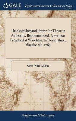 Thanksgiving and Prayer for Those in Authority, Recommended. a Sermon Preached at Wareham, in Dorsetshire, May the 5th, 1763 by Simon Reader image