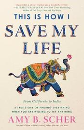 This Is How I Save My Life by Amy B Scher