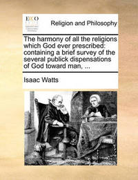 The Harmony of All the Religions Which God Ever Prescribed by Isaac Watts