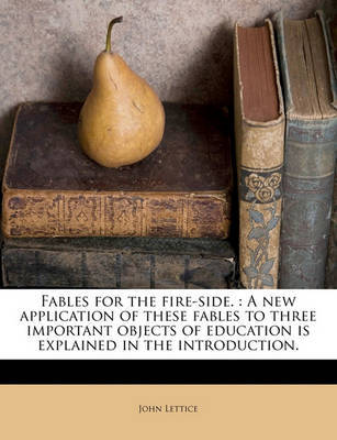 Fables for the Fire-Side.: A New Application of These Fables to Three Important Objects of Education Is Explained in the Introduction. by John Lettice image