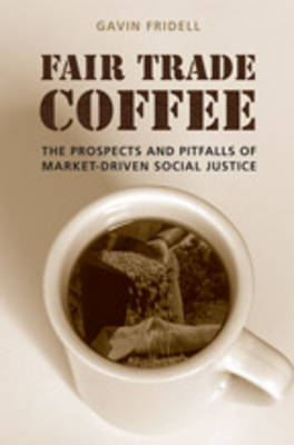 Fair Trade Coffee: The Prospects and Pitfalls of Market-Driven Social Justice by Gavin Fridell