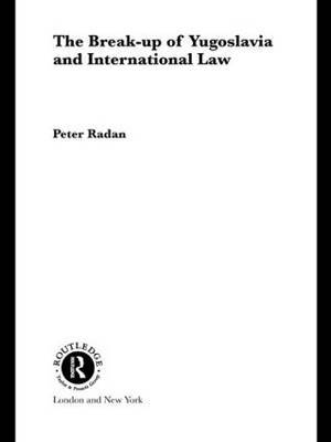 The Break-up of Yugoslavia and International Law by Peter Radan