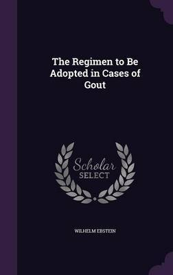 The Regimen to Be Adopted in Cases of Gout by Wilhelm Ebstein