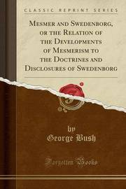 Mesmer and Swedenborg, or the Relation of the Developments of Mesmerism to the Doctrines and Disclosures of Swedenborg (Classic Reprint) by George Bush