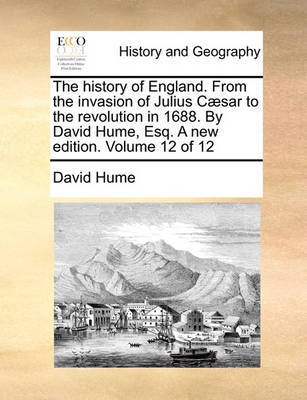 The History of England. from the Invasion of Julius C]sar to the Revolution in 1688. by David Hume, Esq. a New Edition. Volume 12 of 12 by David Hume