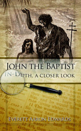 John the Baptist In-Depth, a Closer Look by Everett Aaron Edwards image