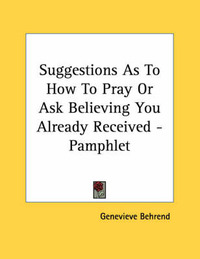 Suggestions as to How to Pray or Ask Believing You Already Received - Pamphlet by Genevieve Behrend