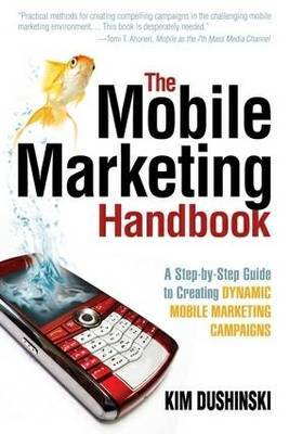 The Mobile Marketing Handbook: A Step-by-Step Guide to Creating Dynamic Mobile Marketing Campaigns by Kim Dushinski image