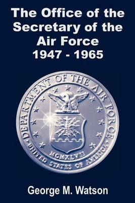 The Office of the Secretary of the Air Force 1947 - 1965 by George M. Watson