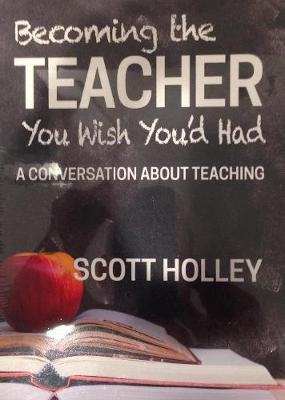 Becoming the Teacher You Wish You'd Had by Scott Holley