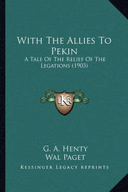 With the Allies to Pekin with the Allies to Pekin: A Tale of the Relief of the Legations (1903) a Tale of the Relief of the Legations (1903) by G.A.Henty