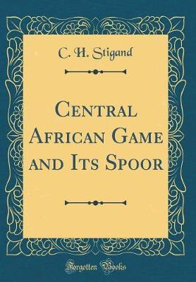 Central African Game and Its Spoor (Classic Reprint) by C. H. Stigand