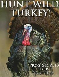 Hunt Wild Turkey!: Pros' Secrets for Success by Glenn Sapir image