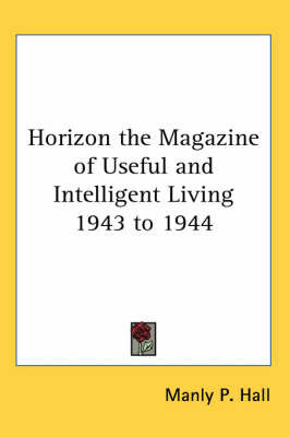 Horizon the Magazine of Useful and Intelligent Living 1943 to 1944 by Manly P. Hall
