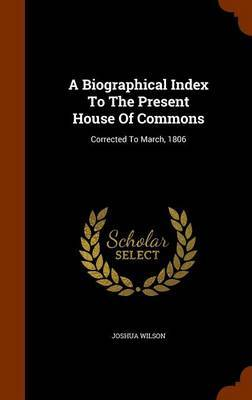 A Biographical Index to the Present House of Commons by Joshua Wilson