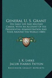 General U. S. Grant General U. S. Grant: His Early Life and Military Career, with an Account of His Phis Early Life and Military Career, with an Account of His Presidential Administration and Tour Around the World (1885) Residential Administration and Tou by J K Larke