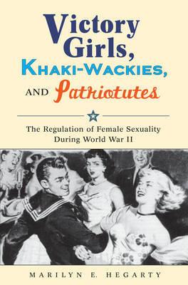 Victory Girls, Khaki-Wackies, and Patriotutes by Marilyn E Hegarty