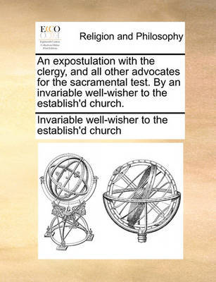 An Expostulation with the Clergy, and All Other Advocates for the Sacramental Test. by an Invariable Well-Wisher to the Establish'd Church. by Invariable Well-Wisher to the Establish'