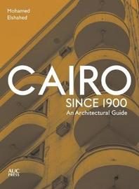 Cairo since 1900 by Mohamed Elshahed