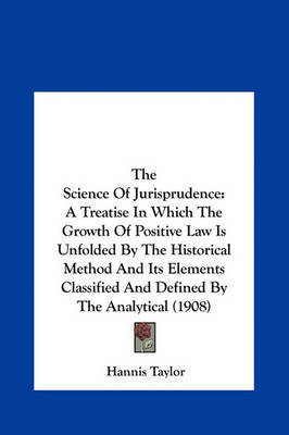 The Science of Jurisprudence: A Treatise in Which the Growth of Positive Law Is Unfolded by the Historical Method and Its Elements Classified and Defined by the Analytical (1908) by Hannis Taylor image