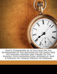 Kant's Cosmogony as in His Essay on the Retardation of the Rotation of the Earth and His Natural History and Theory of the Heavens. with Introduction, Appendices, and a Portrait of Thomas Wright of Durham; by Immanuel Kant