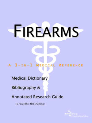 Firearms - A Medical Dictionary, Bibliography, and Annotated Research Guide to Internet References by ICON Health Publications