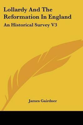 Lollardy and the Reformation in England: An Historical Survey V3 by James Gairdner