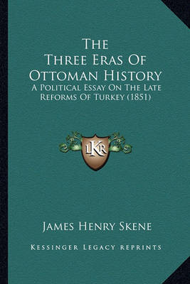 The Three Eras of Ottoman History: A Political Essay on the Late Reforms of Turkey (1851) by James Skene